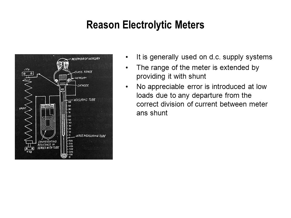 Reason Electrolytic Meters It is generally used on d.c. supply systems The range of the meter is extended by providing it with shunt No appreciable er