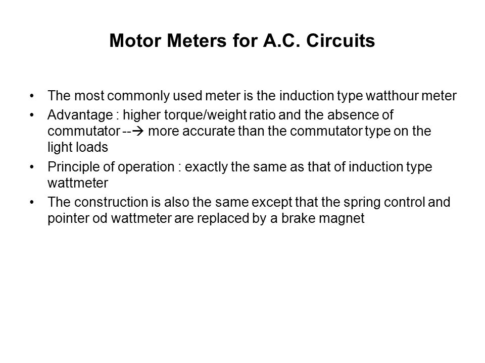 Motor Meters for A.C. Circuits The most commonly used meter is the induction type watthour meter Advantage : higher torque/weight ratio and the absenc