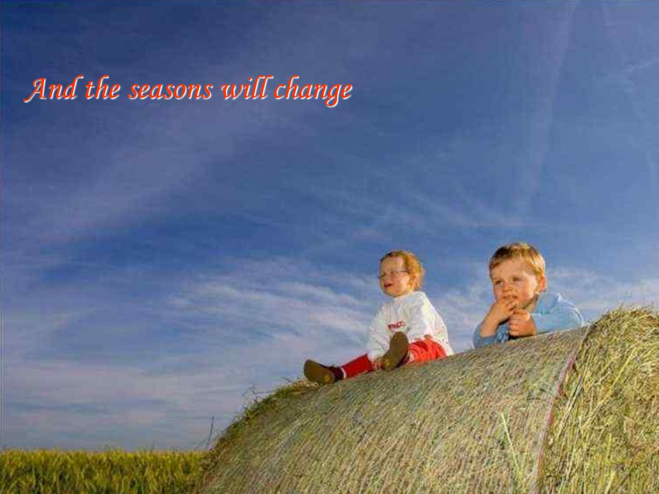 And the seasons will change