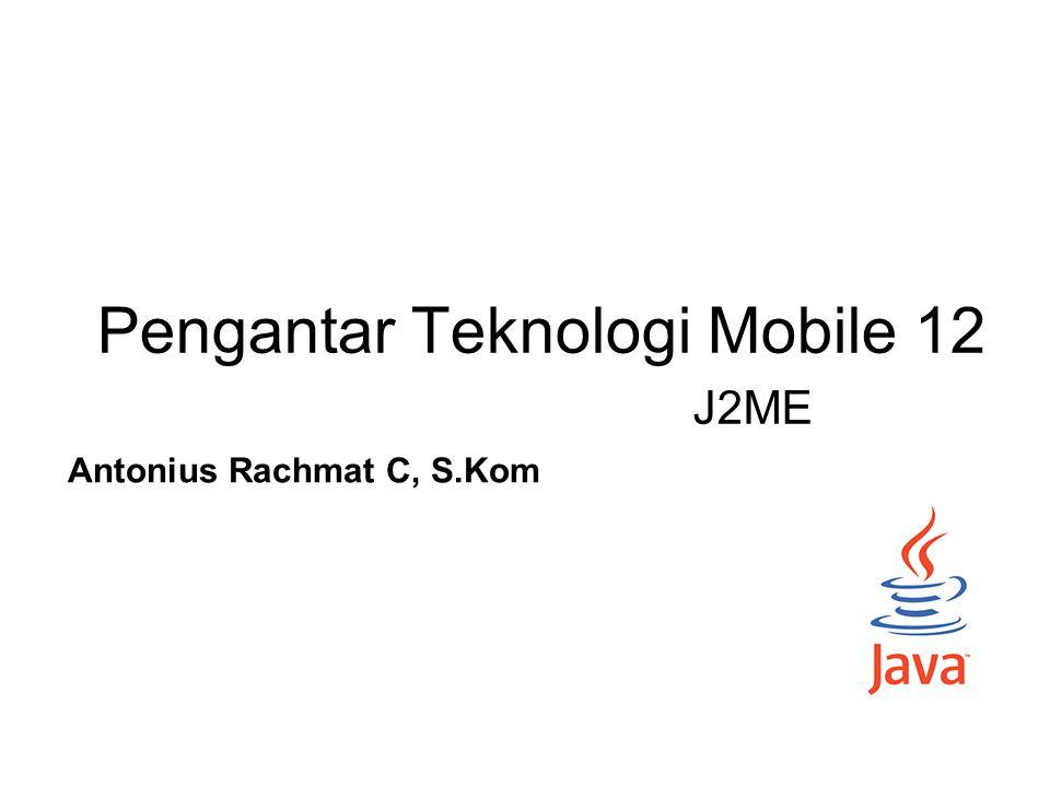 Pengantar Teknologi Mobile 12 Antonius Rachmat C, S.Kom J2ME
