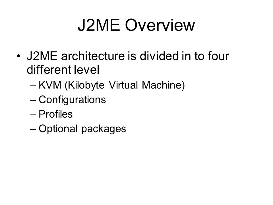 J2ME Overview J2ME architecture is divided in to four different level –KVM (Kilobyte Virtual Machine) –Configurations –Profiles –Optional packages