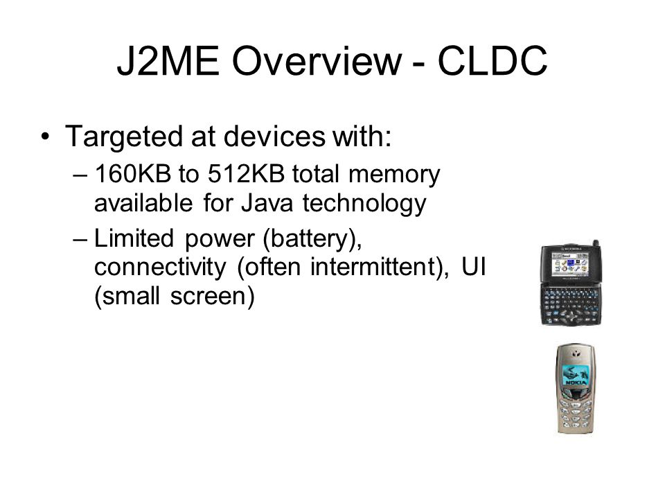 J2ME Overview - CLDC Targeted at devices with: –160KB to 512KB total memory available for Java technology –Limited power (battery), connectivity (ofte