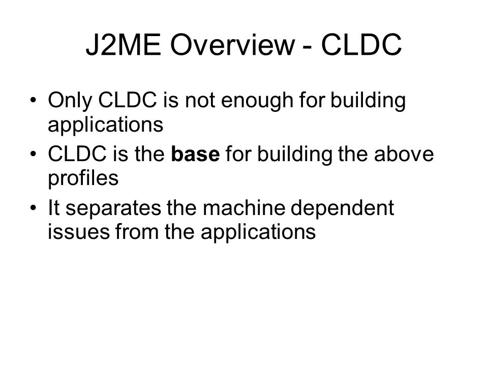 J2ME Overview - CLDC Only CLDC is not enough for building applications CLDC is the base for building the above profiles It separates the machine depen