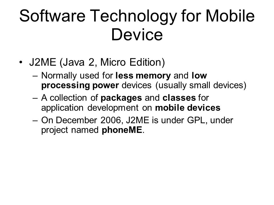 J2ME Resources J2ME Development Tools –Sun J2ME Wireless Toolkit (SolarisTM platform, Linux, and Win32), standalone or plugged into Sun ONE Studio Mobile Edition IDE –MIDP reference (Palm OS and Win32), CLDC SDK (Solaris platform, Linux, and Win32) –Numerous third party tools (Borland/Nokia, Metrowerks/Motorola, Siemens, etc.) –Any IDE or Java tool, including J2SE SDK Netbeans –Tools from the J2ME Archive (XML parsers and SOAP tools, J2ME-based microbrowsers, kAWT, etc.)