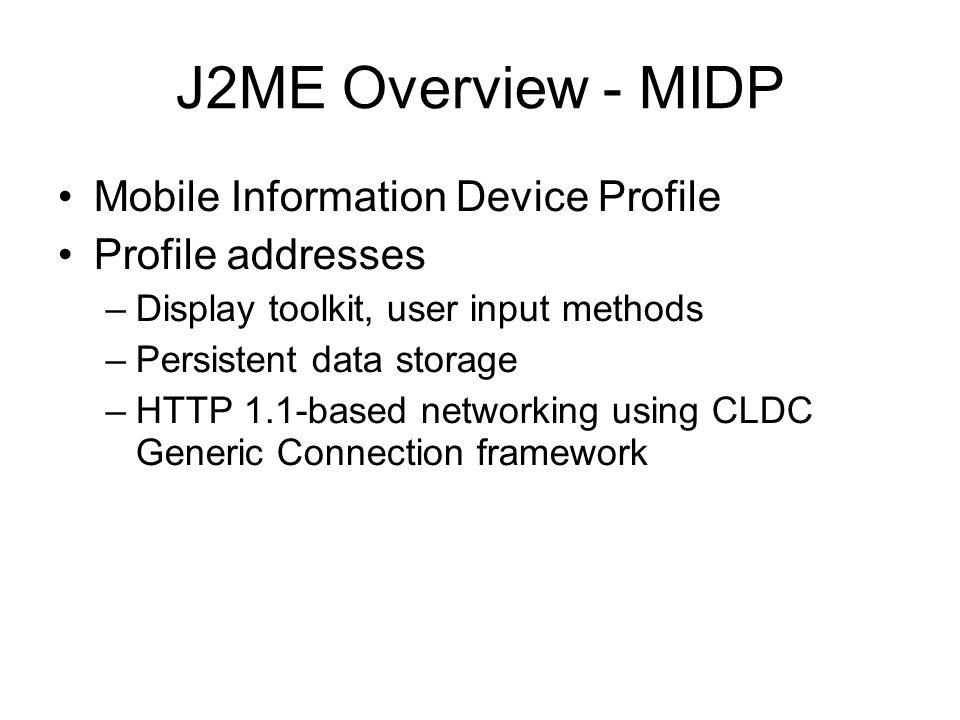 J2ME Overview - MIDP Mobile Information Device Profile Profile addresses –Display toolkit, user input methods –Persistent data storage –HTTP 1.1-based