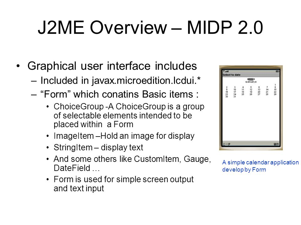 """J2ME Overview – MIDP 2.0 Graphical user interface includes –Included in javax.microedition.lcdui.* –""""Form"""" which conatins Basic items : ChoiceGroup -A"""
