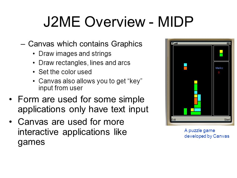 J2ME Overview - MIDP –Canvas which contains Graphics Draw images and strings Draw rectangles, lines and arcs Set the color used Canvas also allows you