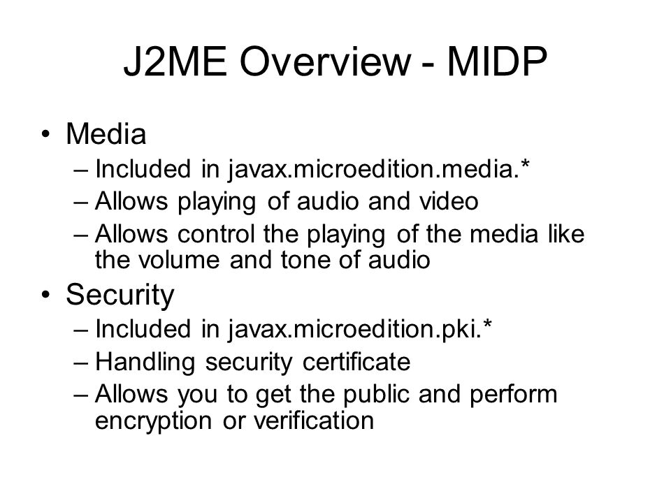 J2ME Overview - MIDP Media –Included in javax.microedition.media.* –Allows playing of audio and video –Allows control the playing of the media like th