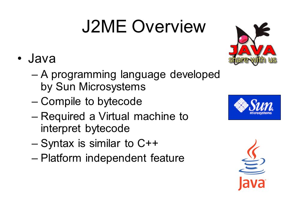 J2ME Overview Java includes three different editions –J2SE (Java 2 Standard Edition) –J2EE (Java 2 Enterprise Edition) –J2ME (Java 2 Micro Edition) The above three editions target for different devices or systems