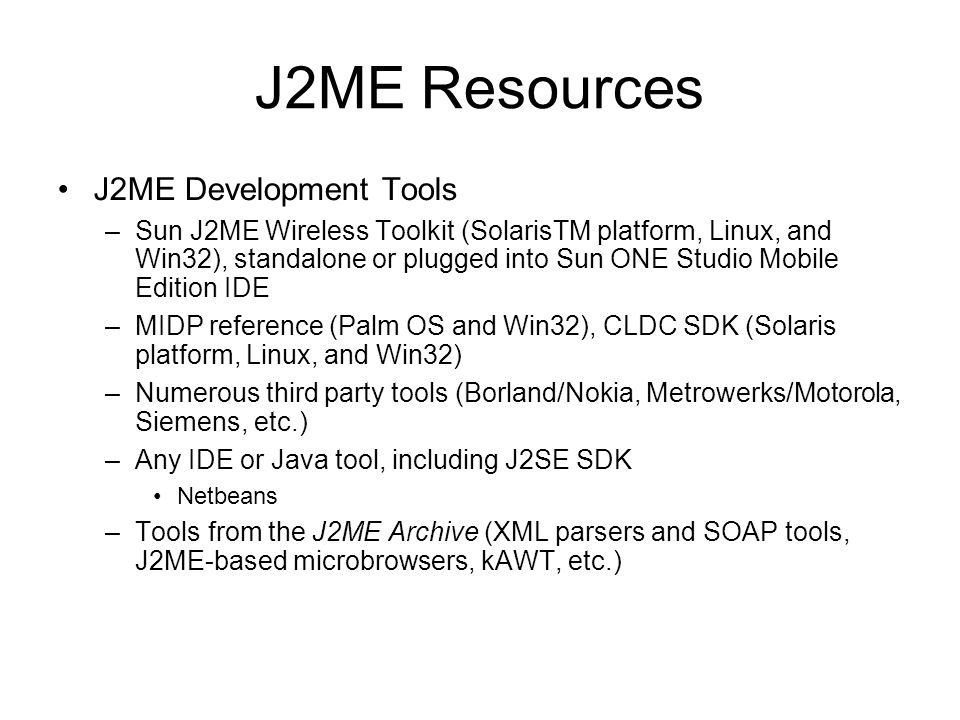 J2ME Resources J2ME Development Tools –Sun J2ME Wireless Toolkit (SolarisTM platform, Linux, and Win32), standalone or plugged into Sun ONE Studio Mob