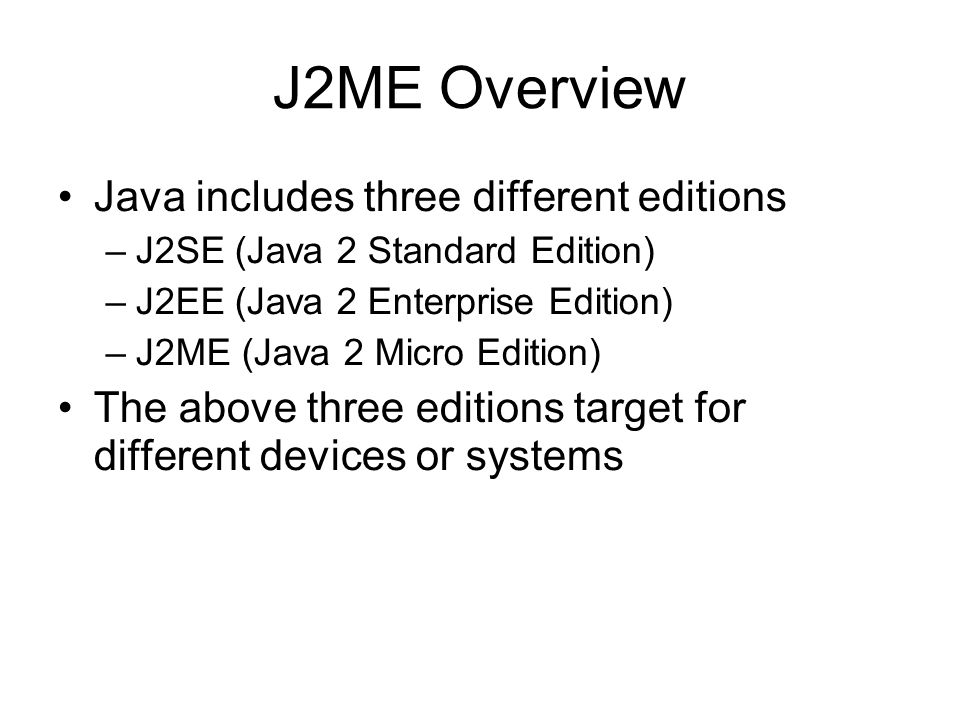 J2ME Overview - MIDP There are two version of MIDP: 1.0 and 2.0, we will focus on 2.0 because –Supported by most mobile phone –Enhanced UI –Game and Sound APIs –New Security Model through Signed MIDlets –Enhanced Networking, including HTTPS