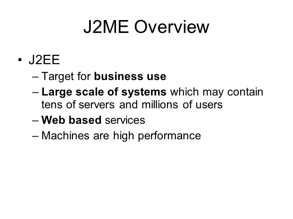 J2ME Overview - MIDP –Canvas which contains Graphics Draw images and strings Draw rectangles, lines and arcs Set the color used Canvas also allows you to get key input from user Form are used for some simple applications only have text input Canvas are used for more interactive applications like games A puzzle game developed by Canvas