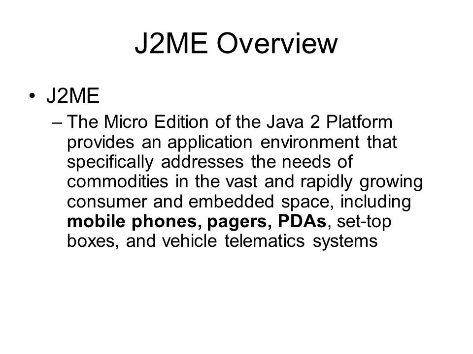 J2ME Overview - CLDC There are two version of CLDC –CLDC 1.0 –CLDC 1.1 Today, most mobile phones only support 1.0 version Main differences between 1.0 and 1.1 are –Floating point is added in 1.1 –More Date related classes is added in 1.1 –The minimum memory budget has been raised from 160 to 192 kilobytes