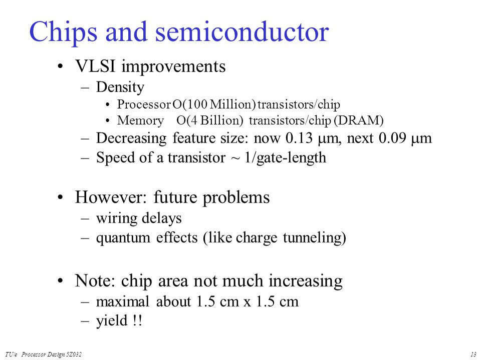 TU/e Processor Design 5Z03213 Chips and semiconductor VLSI improvements –Density Processor O(100 Million) transistors/chip Memory O(4 Billion) transis
