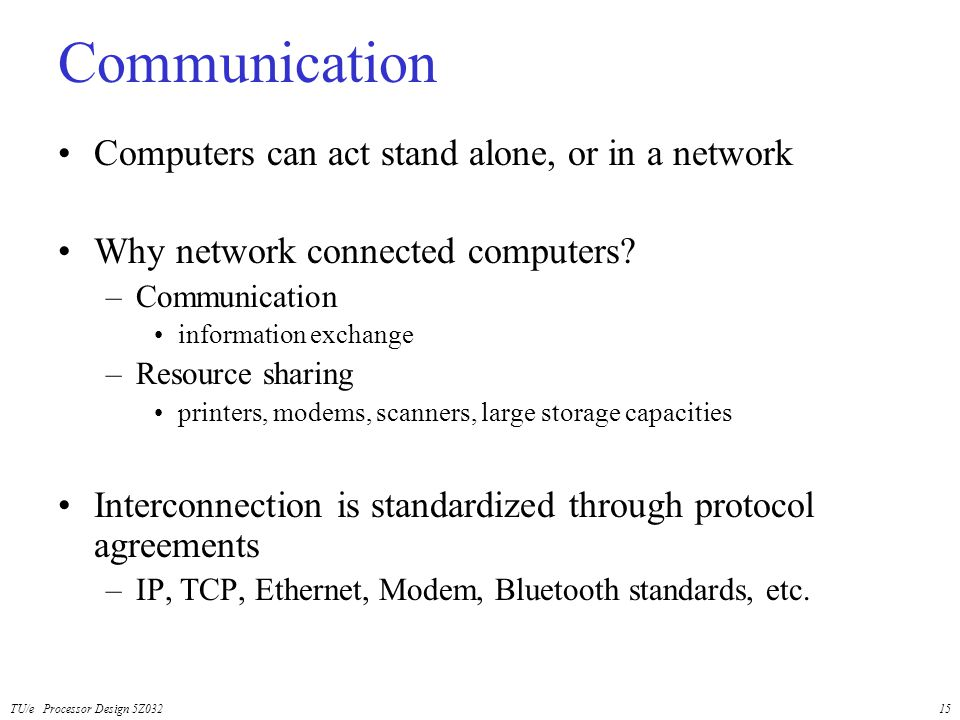TU/e Processor Design 5Z03215 Communication Computers can act stand alone, or in a network Why network connected computers? –Communication information