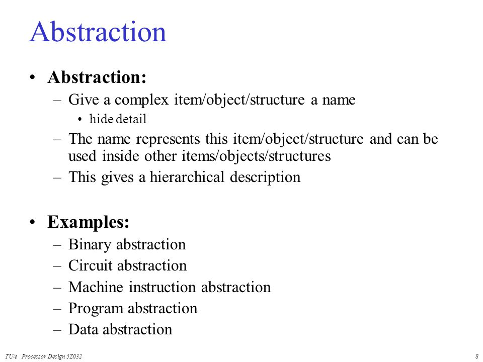 TU/e Processor Design 5Z0328 Abstraction Abstraction: –Give a complex item/object/structure a name hide detail –The name represents this item/object/s