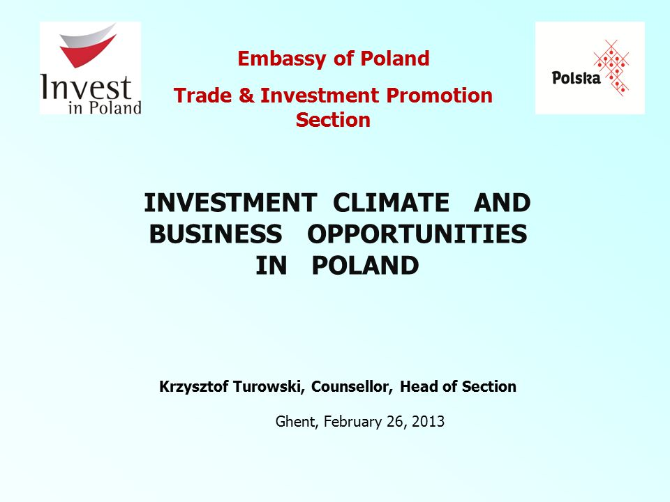 Ghent, February 26, 2013 Embassy of Poland Trade & Investment Promotion Section Krzysztof Turowski, Counsellor, Head of Section INVESTMENT CLIMATE AND BUSINESS OPPORTUNITIES IN POLAND