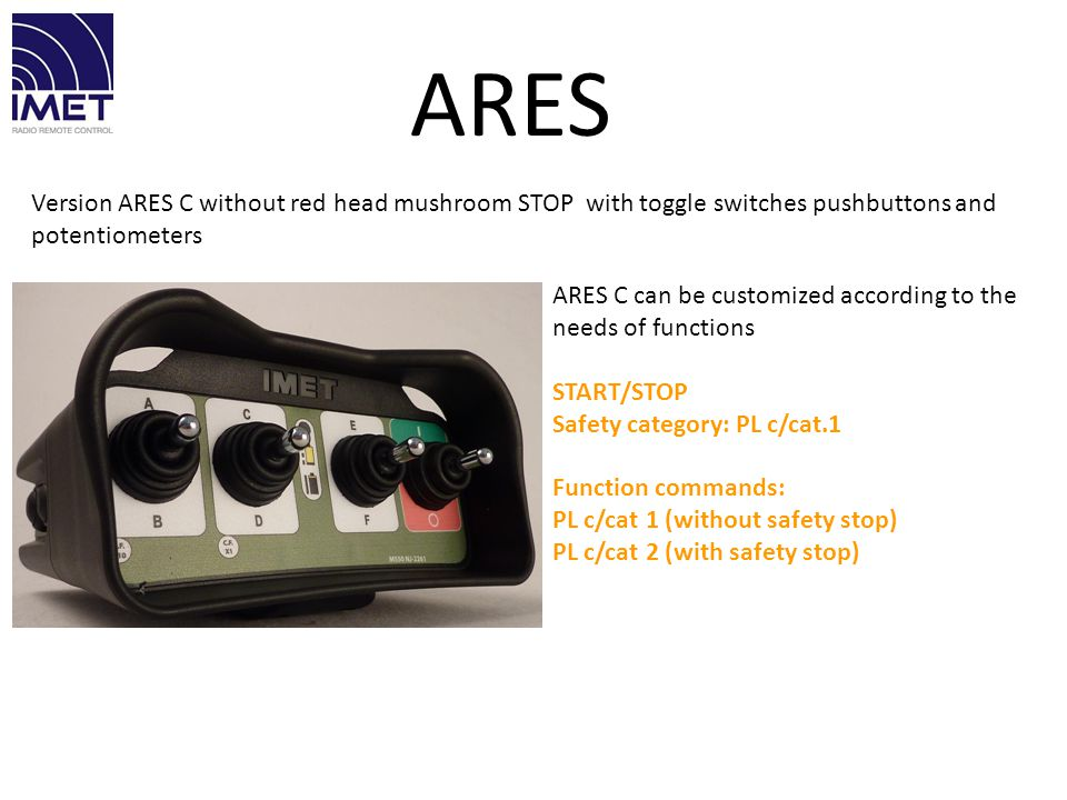 Version ARES C without red head mushroom STOP with toggle switches pushbuttons and potentiometers ARES C can be customized according to the needs of f