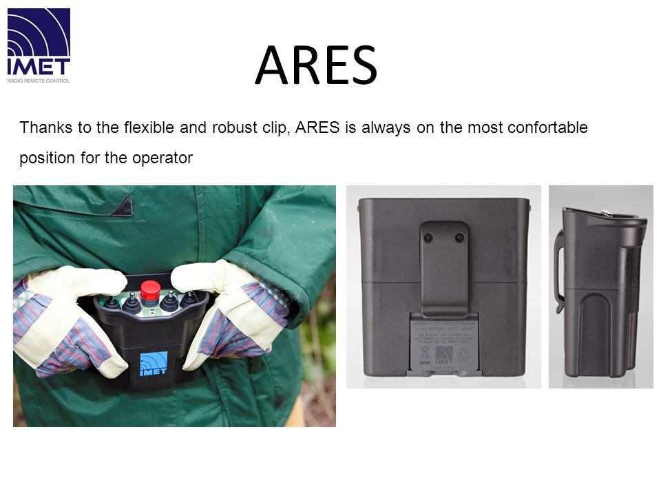 Thanks to the flexible and robust clip, ARES is always on the most confortable position for the operator ARES