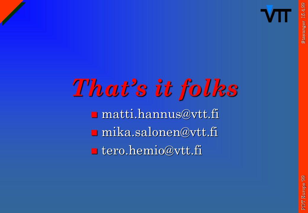 Stavanger 15.4.99 PDT Europe '99 That's it folks matti.hannus@vtt.fi matti.hannus@vtt.fi mika.salonen@vtt.fi mika.salonen@vtt.fi tero.hemio@vtt.fi tero.hemio@vtt.fi