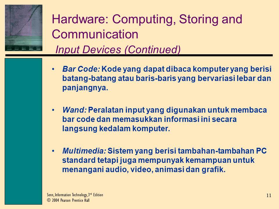 11 Senn, Information Technology, 3 rd Edition © 2004 Pearson Prentice Hall Hardware: Computing, Storing and Communication Input Devices (Continued) Bar Code: Kode yang dapat dibaca komputer yang berisi batang-batang atau baris-baris yang bervariasi lebar dan panjangnya.