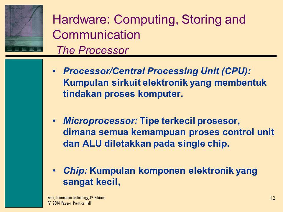 12 Senn, Information Technology, 3 rd Edition © 2004 Pearson Prentice Hall Hardware: Computing, Storing and Communication The Processor Processor/Central Processing Unit (CPU): Kumpulan sirkuit elektronik yang membentuk tindakan proses komputer.