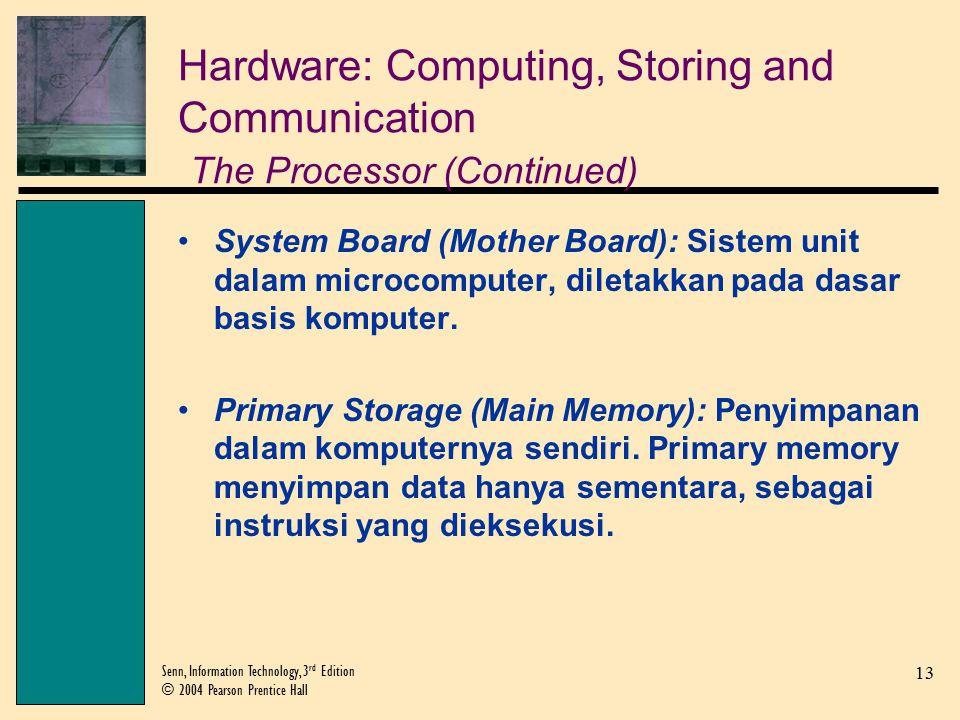 13 Senn, Information Technology, 3 rd Edition © 2004 Pearson Prentice Hall Hardware: Computing, Storing and Communication The Processor (Continued) System Board (Mother Board): Sistem unit dalam microcomputer, diletakkan pada dasar basis komputer.