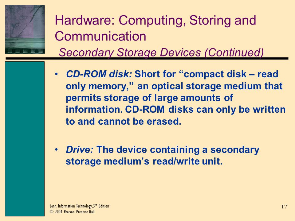 17 Senn, Information Technology, 3 rd Edition © 2004 Pearson Prentice Hall Hardware: Computing, Storing and Communication Secondary Storage Devices (Continued) CD-ROM disk: Short for compact disk – read only memory, an optical storage medium that permits storage of large amounts of information.