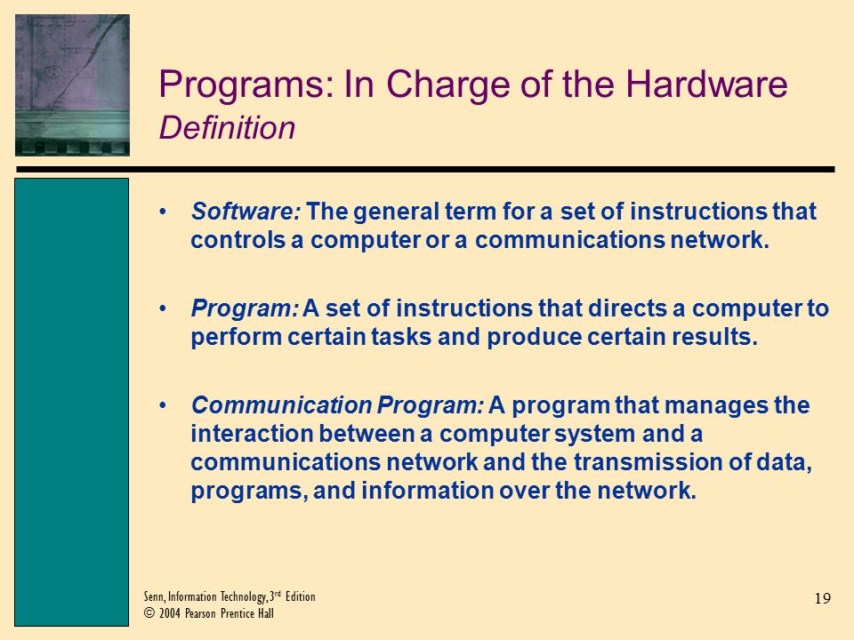19 Senn, Information Technology, 3 rd Edition © 2004 Pearson Prentice Hall Programs: In Charge of the Hardware Definition Software: The general term for a set of instructions that controls a computer or a communications network.