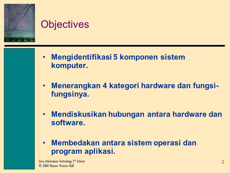 2 Senn, Information Technology, 3 rd Edition © 2004 Pearson Prentice Hall Objectives Mengidentifikasi 5 komponen sistem komputer.