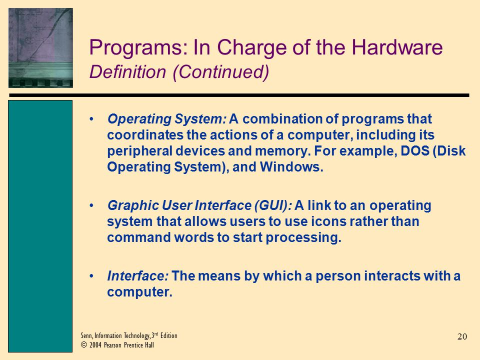 20 Senn, Information Technology, 3 rd Edition © 2004 Pearson Prentice Hall Programs: In Charge of the Hardware Definition (Continued) Operating System: A combination of programs that coordinates the actions of a computer, including its peripheral devices and memory.