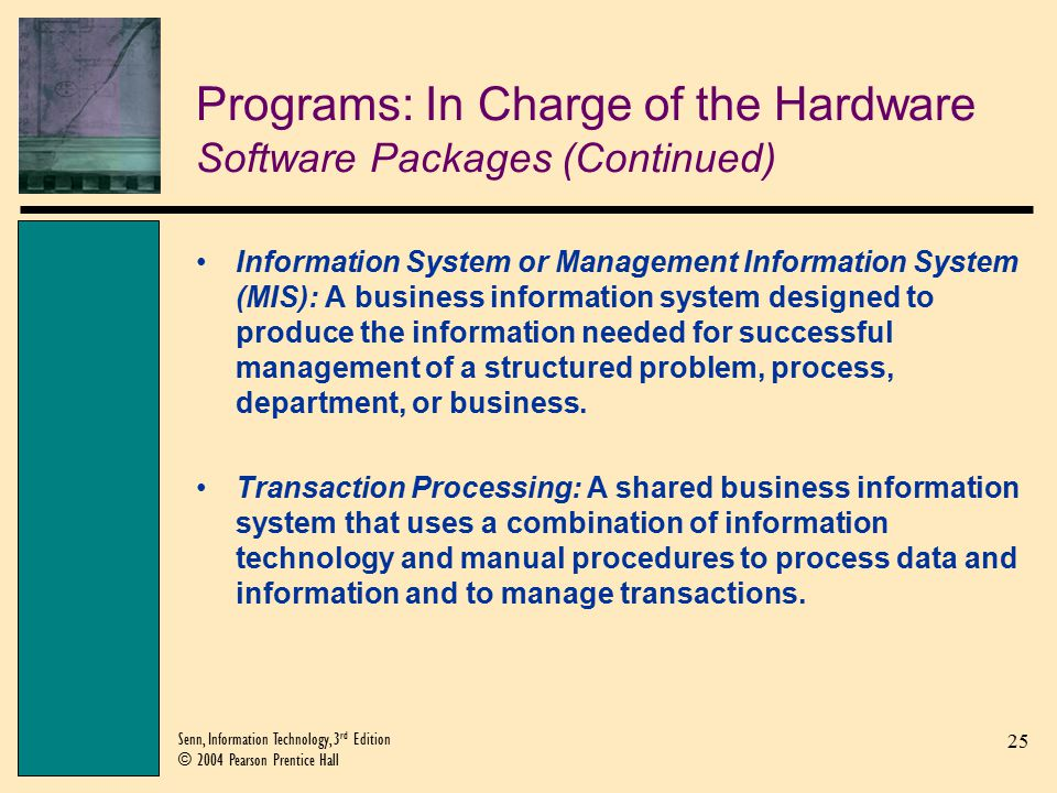 25 Senn, Information Technology, 3 rd Edition © 2004 Pearson Prentice Hall Programs: In Charge of the Hardware Software Packages (Continued) Information System or Management Information System (MIS): A business information system designed to produce the information needed for successful management of a structured problem, process, department, or business.