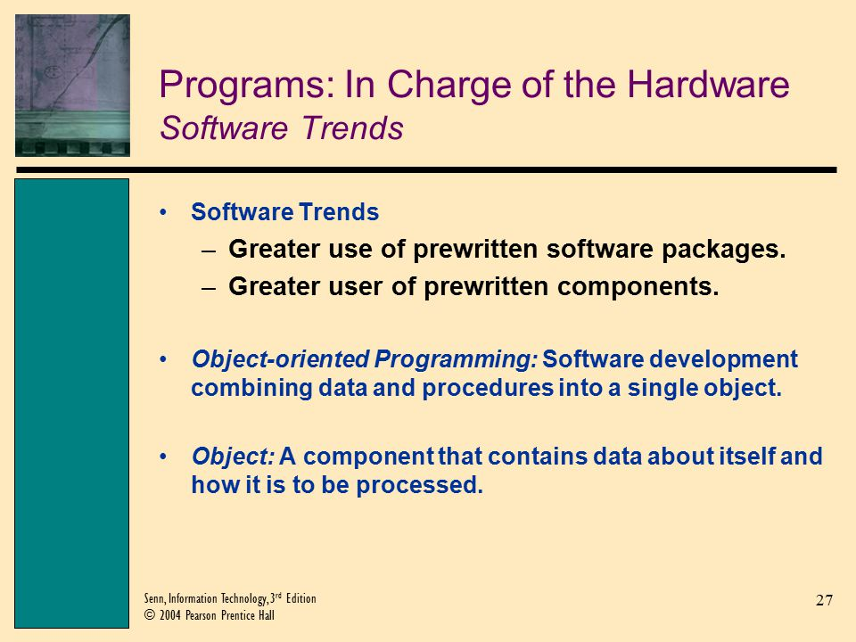 27 Senn, Information Technology, 3 rd Edition © 2004 Pearson Prentice Hall Programs: In Charge of the Hardware Software Trends Software Trends –Greater use of prewritten software packages.