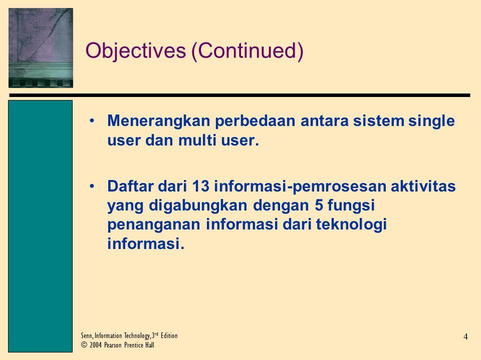 4 Senn, Information Technology, 3 rd Edition © 2004 Pearson Prentice Hall Objectives (Continued) Menerangkan perbedaan antara sistem single user dan multi user.