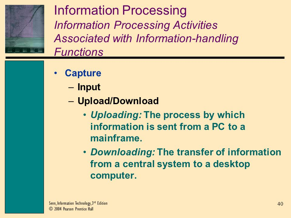 40 Senn, Information Technology, 3 rd Edition © 2004 Pearson Prentice Hall Information Processing Information Processing Activities Associated with Information-handling Functions Capture –Input –Upload/Download Uploading: The process by which information is sent from a PC to a mainframe.