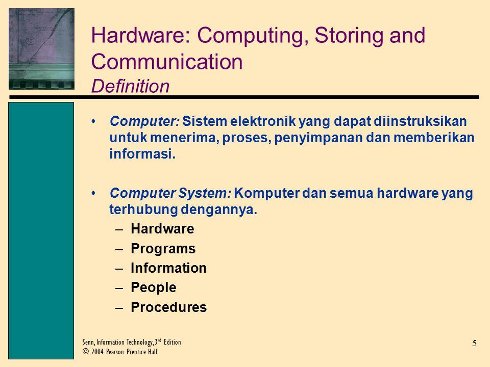 5 Senn, Information Technology, 3 rd Edition © 2004 Pearson Prentice Hall Hardware: Computing, Storing and Communication Definition Computer: Sistem elektronik yang dapat diinstruksikan untuk menerima, proses, penyimpanan dan memberikan informasi.