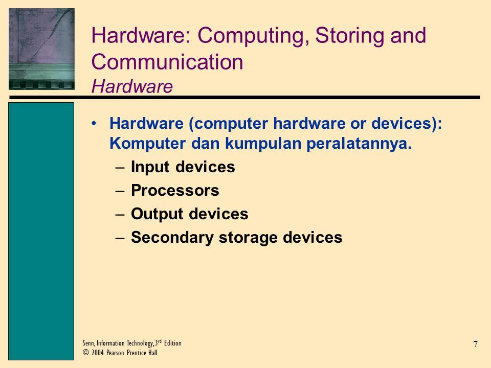 7 Senn, Information Technology, 3 rd Edition © 2004 Pearson Prentice Hall Hardware: Computing, Storing and Communication Hardware Hardware (computer hardware or devices): Komputer dan kumpulan peralatannya.