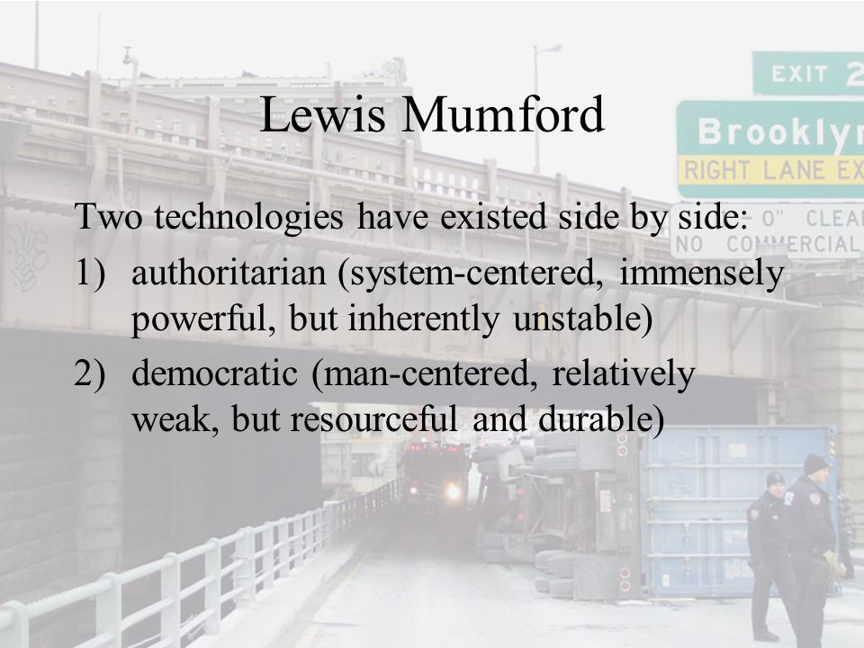 Lewis Mumford Two technologies have existed side by side: 1)authoritarian (system-centered, immensely powerful, but inherently unstable) 2)democratic (man-centered, relatively weak, but resourceful and durable)