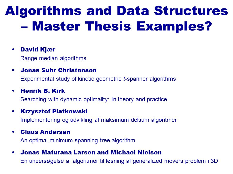 David Kjær Range median algorithms Jonas Suhr Christensen Experimental study of kinetic geometric t-spanner algorithms Henrik B. Kirk Searching with d