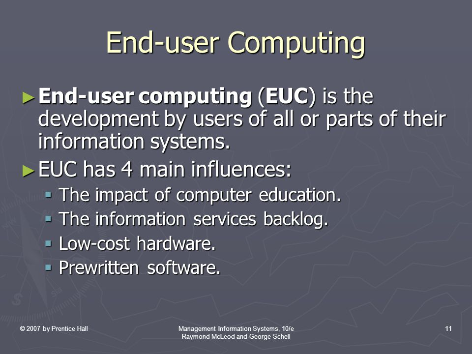 © 2007 by Prentice HallManagement Information Systems, 10/e Raymond McLeod and George Schell 11 End-user Computing ► End-user computing (EUC) is the development by users of all or parts of their information systems.
