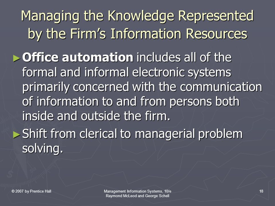 © 2007 by Prentice HallManagement Information Systems, 10/e Raymond McLeod and George Schell 18 Managing the Knowledge Represented by the Firm's Information Resources ► Office automation includes all of the formal and informal electronic systems primarily concerned with the communication of information to and from persons both inside and outside the firm.