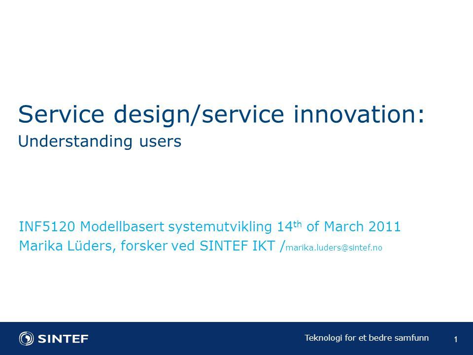 Teknologi for et bedre samfunn 1 INF5120 Modellbasert systemutvikling 14 th of March 2011 Marika Lüders, forsker ved SINTEF IKT / marika.luders@sintef.no Service design/service innovation: Understanding users