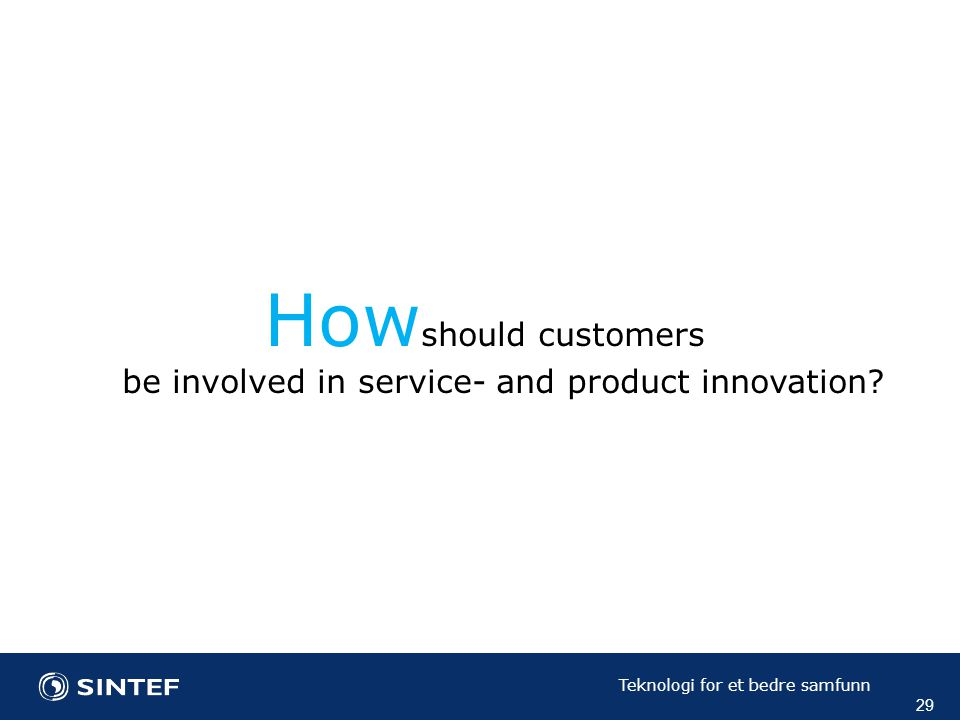 Teknologi for et bedre samfunn 29 How should customers be involved in service- and product innovation