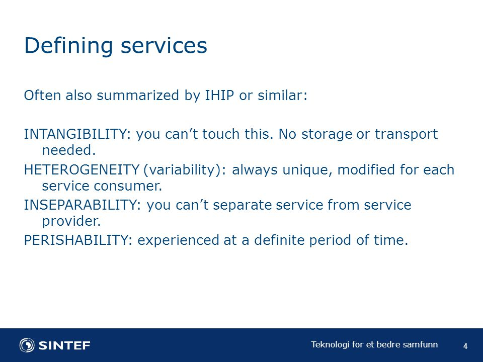 Teknologi for et bedre samfunn Defining services Often also summarized by IHIP or similar: INTANGIBILITY: you can't touch this.