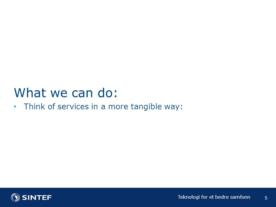 Teknologi for et bedre samfunn What we can do: Think of services in a more tangible way: 5