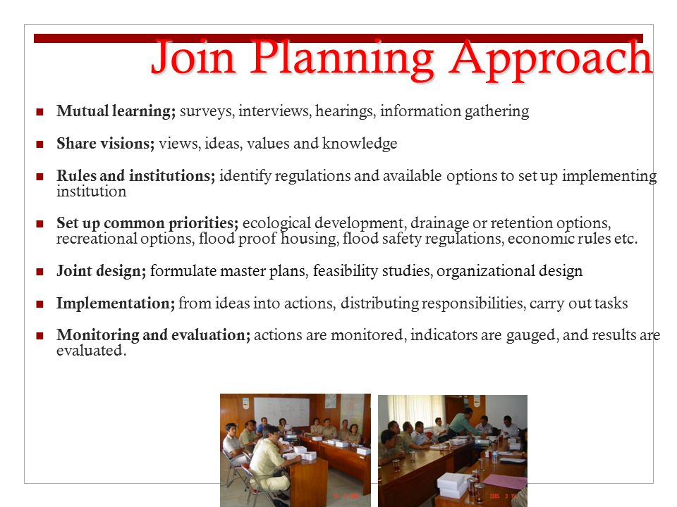 Mutual learning; surveys, interviews, hearings, information gathering Share visions; views, ideas, values and knowledge Rules and institutions; identify regulations and available options to set up implementing institution Set up common priorities; ecological development, drainage or retention options, recreational options, flood proof housing, flood safety regulations, economic rules etc.