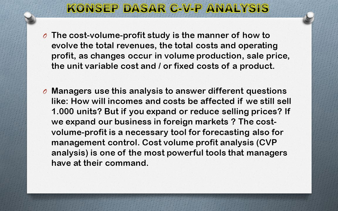 O The cost-volume-profit study is the manner of how to evolve the total revenues, the total costs and operating profit, as changes occur in volume production, sale price, the unit variable cost and / or fixed costs of a product.
