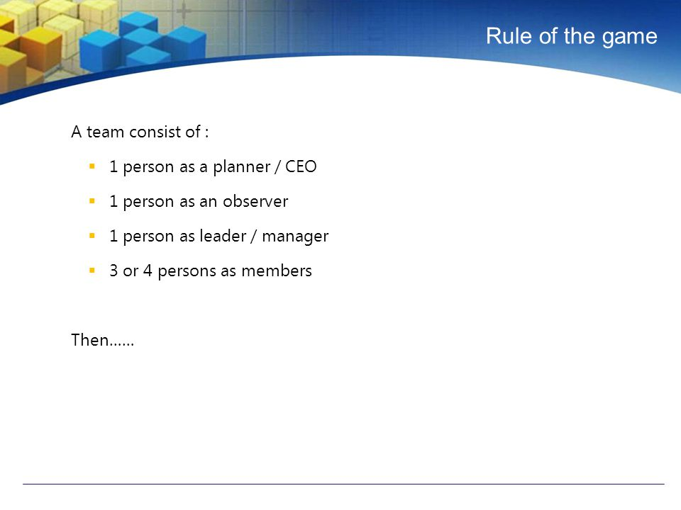 Rule of the game A team consist of :  1 person as a planner / CEO  1 person as an observer  1 person as leader / manager  3 or 4 persons as members Then……