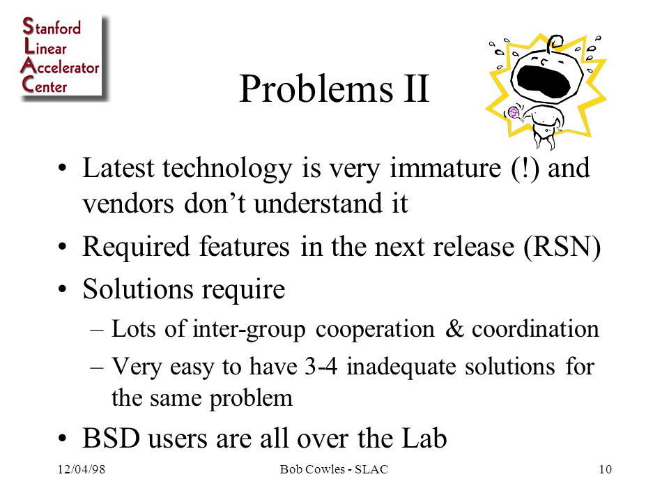 12/04/98Bob Cowles - SLAC10 Problems II Latest technology is very immature (!) and vendors don't understand it Required features in the next release (RSN) Solutions require –Lots of inter-group cooperation & coordination –Very easy to have 3-4 inadequate solutions for the same problem BSD users are all over the Lab