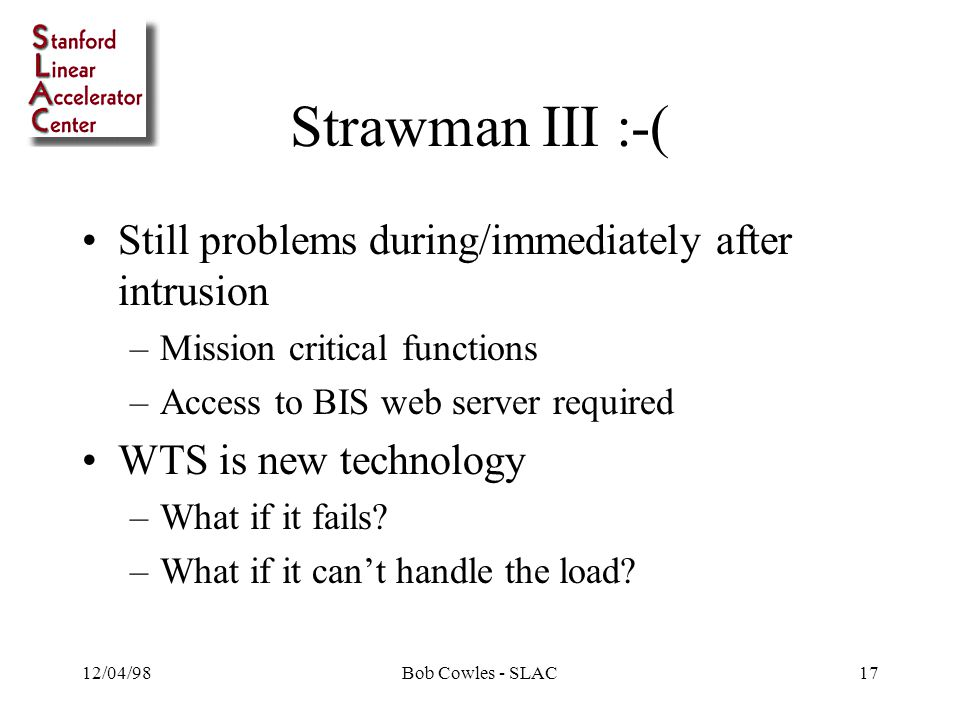 12/04/98Bob Cowles - SLAC17 Strawman III :-( Still problems during/immediately after intrusion –Mission critical functions –Access to BIS web server required WTS is new technology –What if it fails.